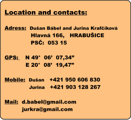 "Location and contacts:  Adress:  Dušan Bábel and Jurina Krafčíková                Hlavná 166,   HRABUŠICE                PSČ:  053 15  GPS:    N 49°  06'  07,34""             E 20°  08'  19,47""   Mobile:  Dušan   +421 950 606 830               Jurina   +421 903 128 267                   Mail:  d.babel@gmail.com           jurkra@gmail.com"