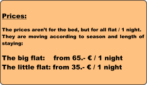 Prices:  The prices aren't for the bed, but for all flat / 1 night. They are moving according to season and length of staying:  The big flat:    from 65.- € / 1 night The little flat: from 35.- € / 1 night